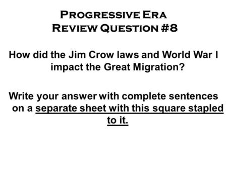 Progressive Era Review Question #8 How did the Jim Crow laws and World War I impact the Great Migration? Write your answer with complete sentences on a.