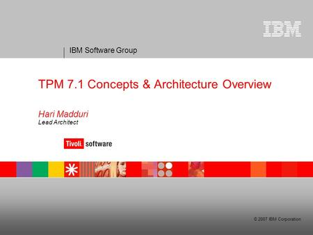 IBM Software Group © 2007 IBM Corporation TPM 7.1 Concepts & Architecture Overview Hari Madduri Lead Architect.
