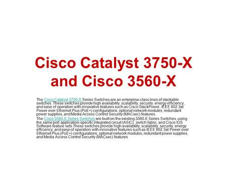 Cisco Catalyst 3750-X and Cisco 3560-X The Cisco Catalyst 3750-X Series Switches are an enterprise-class lines of stackable switches. These switches provide.