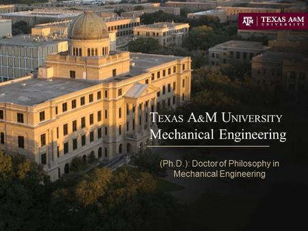 T EXAS A & M U NIVERSITY Mechanical Engineering (Ph.D.): Doctor of Philosophy in Mechanical Engineering.