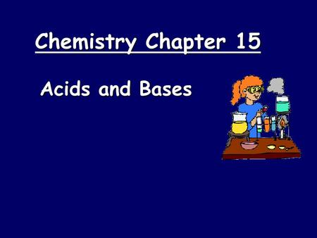 Chemistry Chapter 15 Acids and Bases. Properties of Acids  Acids taste sour  Blue litmus turns red  Acids have a pH lower than 7  Acids are proton.