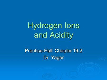 Hydrogen Ions and Acidity Prentice-Hall Chapter 19.2 Dr. Yager.