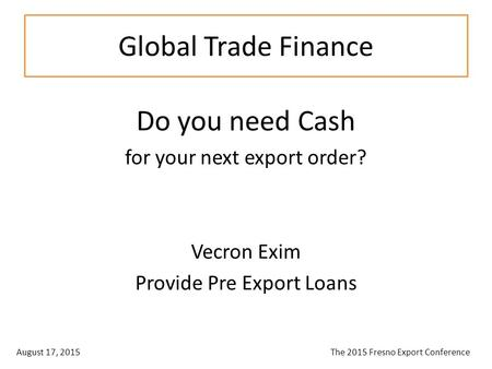 Global Trade Finance Do you need Cash for your next export order? Vecron Exim Provide Pre Export Loans August 17, 2015 The 2015 Fresno Export Conference.