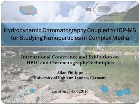 Hydrodynamic Chromatography Coupled to ICP-MS for Studying Nanoparticles in Complex Media Allan Philippe University of Koblenz-Landau, Germany London,