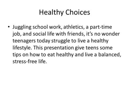 Healthy Choices Juggling school work, athletics, a part-time job, and social life with friends, it's no wonder teenagers today struggle to live a healthy.