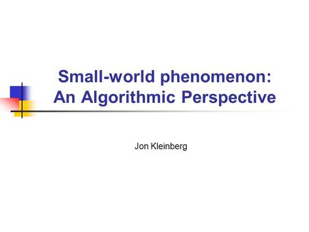 Small-world phenomenon: An Algorithmic Perspective Jon Kleinberg.