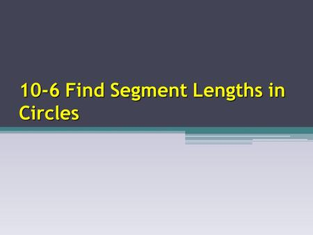 10-6 Find Segment Lengths in Circles. Segments of Chords Theorem m n p m n = p q If two chords intersect in the interior of a circle, then the product.