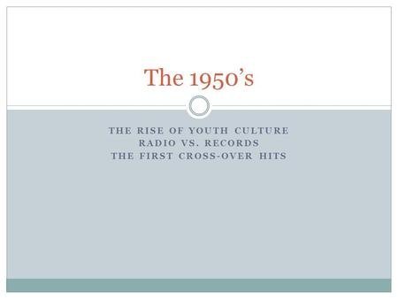 THE RISE OF YOUTH CULTURE RADIO VS. RECORDS THE FIRST CROSS-OVER HITS The 1950's.
