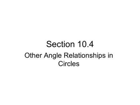 Section 10.4 Other Angle Relationships in Circles.