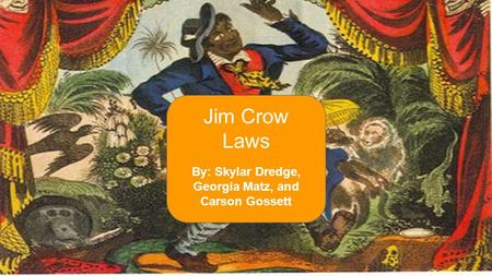 By: Skylar Dredge, Georgia Matz, and Carson Gossett Jim Crow Laws.