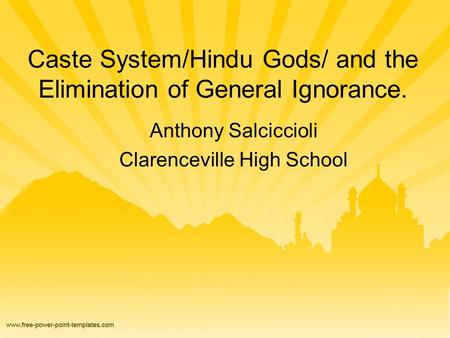 Caste System/Hindu Gods/ and the Elimination of General Ignorance. Anthony Salciccioli Clarenceville High School.