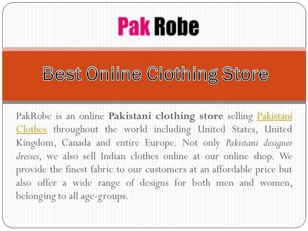PakRobe is an online Pakistani clothing store selling Pakistani Clothes throughout the world including United States, United Kingdom, Canada and entire.