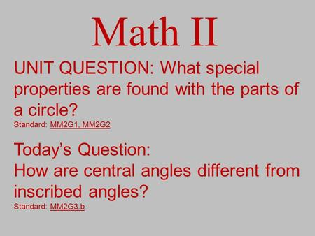 Math II UNIT QUESTION: What special properties are found with the parts of a circle? Standard: MM2G1, MM2G2 Today's Question: How are central angles different.