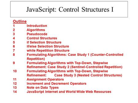 JavaScript: Control Structures I Outline 1 Introduction 2 Algorithms 3 Pseudocode 4 Control Structures 5 if Selection Structure 6 if/else Selection Structure.