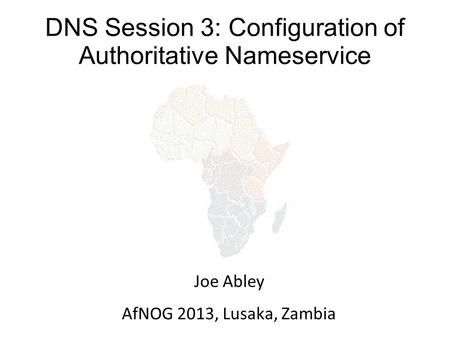 DNS Session 3: Configuration of Authoritative Nameservice Joe Abley AfNOG 2013, Lusaka, Zambia.