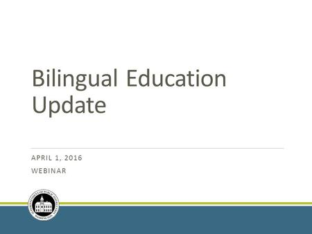 Bilingual Education Update APRIL 1, 2016 WEBINAR.