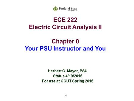 1 ECE 222 Electric Circuit Analysis II Chapter 0 Your PSU Instructor and You Herbert G. Mayer, PSU Status 4/19/2016 For use at CCUT Spring 2016.