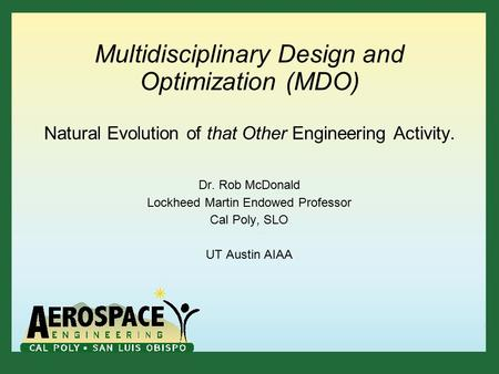 Multidisciplinary Design and Optimization (MDO) Natural Evolution of that Other Engineering Activity. Dr. Rob McDonald Lockheed Martin Endowed Professor.