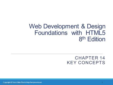 Copyright © Terry Felke-Morris  Web Development & Design Foundations with HTML5 8 th Edition CHAPTER 14 KEY CONCEPTS 1 Copyright.