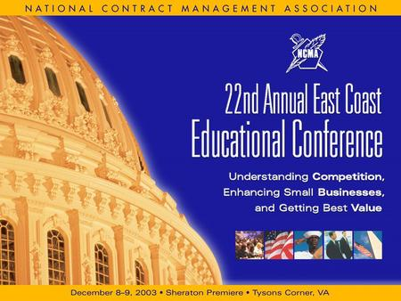 December 8–9, 2003 Sheraton Premiere, Tysons Corner, VA NCMA 22nd Annual East Coast Educational Conference Understanding Competition, Enhancing Small.