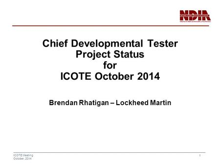 ICOTE Meeting October, 2014 1 Chief Developmental Tester Project Status for ICOTE October 2014 Brendan Rhatigan – Lockheed Martin.