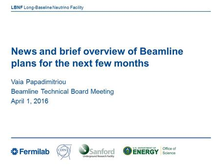 Long-Baseline Neutrino Facility LBNF News and brief overview of Beamline plans for the next few months Vaia Papadimitriou Beamline Technical Board Meeting.