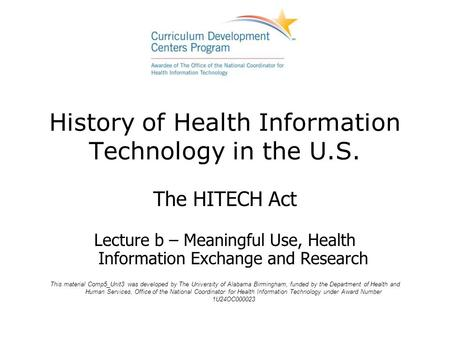 History of Health Information Technology in the U.S. The HITECH Act Lecture b – Meaningful Use, Health Information Exchange and Research This material.