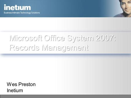 Microsoft Office System 2007: Records Management Wes Preston Inetium.