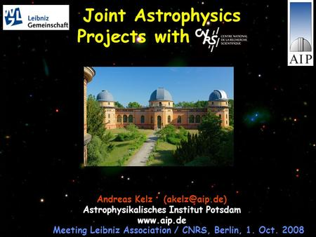 Joint Astrophysics Projects with CNRS Andreas Kelz Astrophysikalisches Institut Potsdam  Meeting Leibniz Association / CNRS, Berlin,