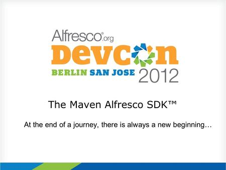 The Maven Alfresco SDK™ At the end of a journey, there is always a new beginning…