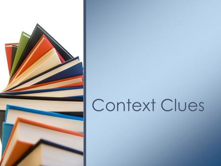 Context Clues. Context clues are ______________________ from a text that allow you to decide the _________________________________in a text. As a reader,