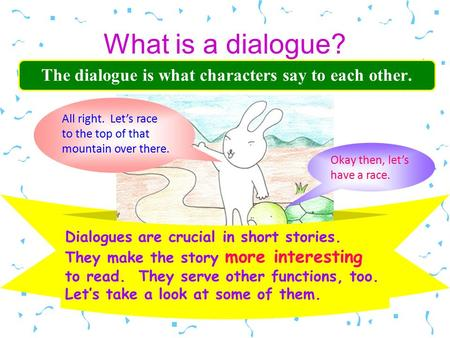 What is a dialogue? The dialogue is what characters say to each other. Dialogues are crucial in short stories. They make the story more interesting to.