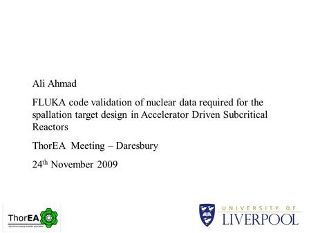 Ali Ahmad FLUKA code validation of nuclear data required for the spallation target design in Accelerator Driven Subcritical Reactors ThorEA Meeting – Daresbury.