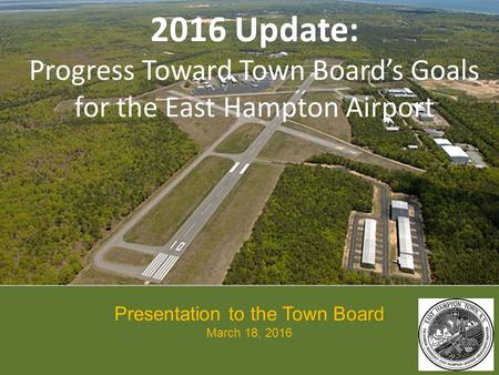2016 Update: Progress Toward Town Board's Goals for the East Hampton Airport Presentation to the Town Board March 18, 2016.