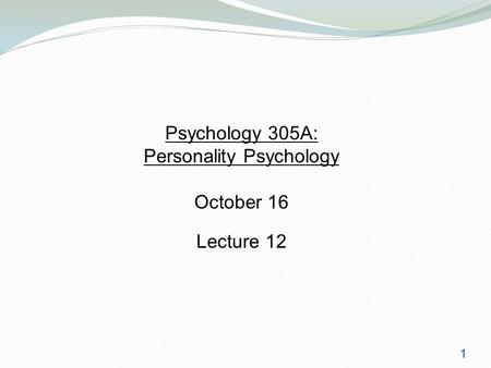 1 Psychology 305A: Personality Psychology October 16 Lecture 12.