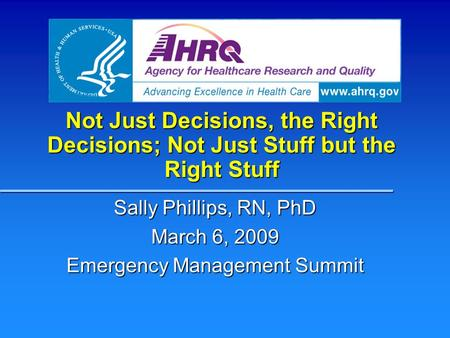Not Just Decisions, the Right Decisions; Not Just Stuff but the Right Stuff Sally Phillips, RN, PhD March 6, 2009 Emergency Management Summit.