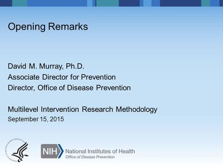 David M. Murray, Ph.D. Associate Director for Prevention Director, Office of Disease Prevention Multilevel Intervention Research Methodology September.