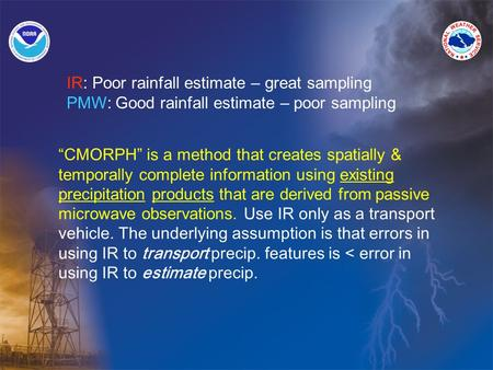 """CMORPH"" is a method that creates spatially & temporally complete information using existing precipitation products that are derived from passive microwave."