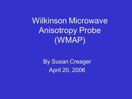 Wilkinson Microwave Anisotropy Probe (WMAP) By Susan Creager April 20, 2006.