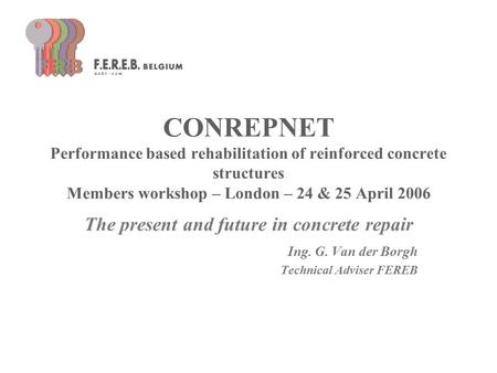 CONREPNET Performance based rehabilitation of reinforced concrete structures Members workshop – London – 24 & 25 April 2006 The present and future in concrete.