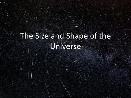 The Size and Shape of the Universe. The Uniform Temperature of the Early Universe The brighter and darker spots in the microwave background correspond.