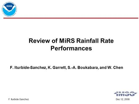 Dec 12, 2008F. Iturbide-Sanchez Review of MiRS Rainfall Rate Performances F. Iturbide-Sanchez, K. Garrett, S.-A. Boukabara, and W. Chen.