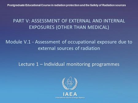 IAEA International Atomic Energy Agency PART V: ASSESSMENT OF EXTERNAL AND INTERNAL EXPOSURES (OTHER THAN MEDICAL) Module V.1 - Assessment of occupational.