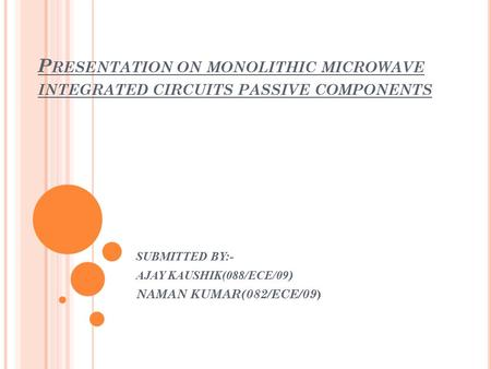 P RESENTATION ON MONOLITHIC MICROWAVE INTEGRATED CIRCUITS PASSIVE COMPONENTS SUBMITTED BY:- AJAY KAUSHIK(088/ECE/09 ) NAMAN KUMAR(082/ECE/09 )