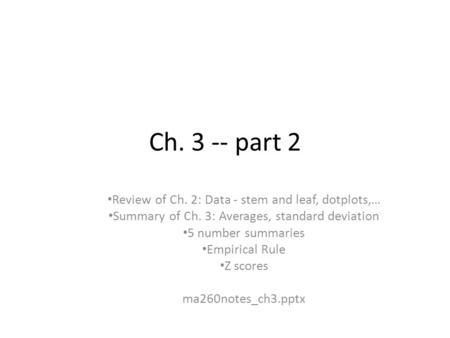 Ch. 3 -- part 2 Review of Ch. 2: Data - stem and leaf, dotplots,… Summary of Ch. 3: Averages, standard deviation 5 number summaries Empirical Rule Z scores.