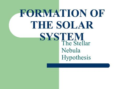 FORMATION OF THE SOLAR SYSTEM The Stellar Nebula Hypothesis.