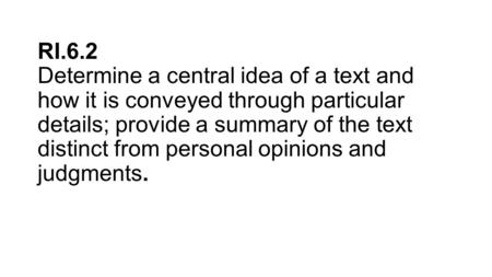 RI.6.2 Determine a central idea of a text and how it is conveyed through particular details; provide a summary of the text distinct from personal opinions.