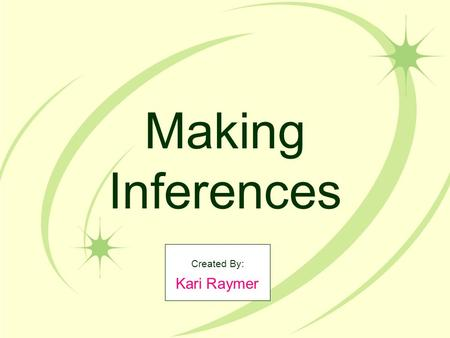 Making Inferences Created By: Kari Raymer. What does it mean to make inferences? Authors don't always tell every detail about the character and events.