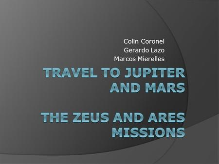 Colin Coronel Gerardo Lazo Marcos Mierelles. Our Mission to Mars and Jupiter  Mission to Mars Mars is the fourth in our solar system, it is the last.