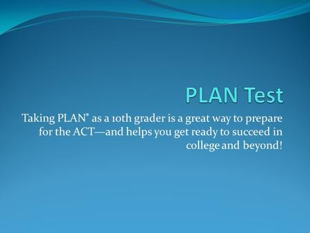 Taking PLAN ® as a 10th grader is a great way to prepare for the ACT—and helps you get ready to succeed in college and beyond!